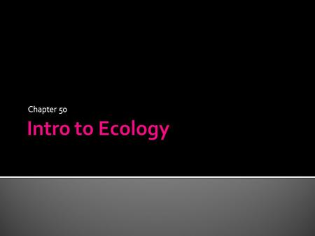 Chapter 50.  Ecology – study of the relationship between organisms and their living and nonliving environment  Biotic factors – living factors ▪ Predators,