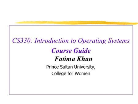 CS330: Introduction to Operating Systems Course Guide Fatima Khan Prince Sultan University, College for Women.