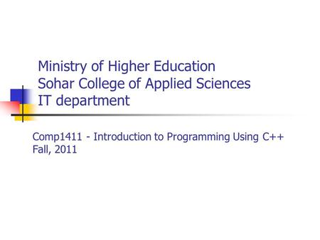 Ministry of Higher Education Sohar College of Applied Sciences IT department Comp1411 - Introduction to Programming Using C++ Fall, 2011.