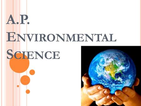 A.P. E NVIRONMENTAL S CIENCE. A GENDA  A.P.E.S.?  Course Description from AP Central  The AP Exam  What are you in for?  Questions?