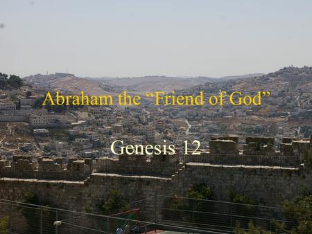 "Abraham the ""Friend of God"" Genesis 12. The Abrahamic Covenant Who was Abraham What is a Covenant What was Promised Explanation of what was Promised Why."