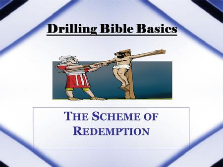 Drilling Bible Basics T HE S CHEME OF R EDEMPTION.