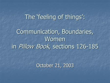 The 'feeling of things': Communication, Boundaries, Women in Pillow Book, sections 126-185 October 21, 2003.