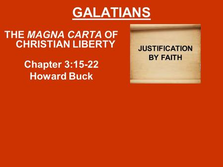 GALATIANS THE MAGNA CARTA OF CHRISTIAN LIBERTY Chapter 3:15-22 Howard Buck JUSTIFICATION BY FAITH.