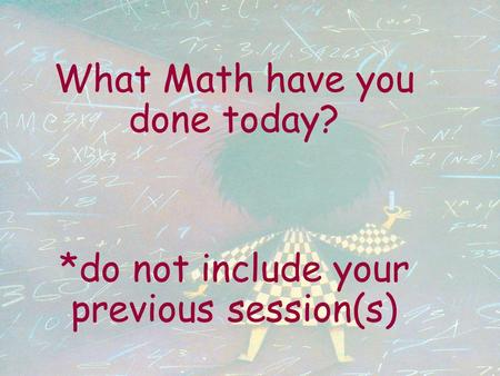 What Math have you done today? *do not include your previous session(s)