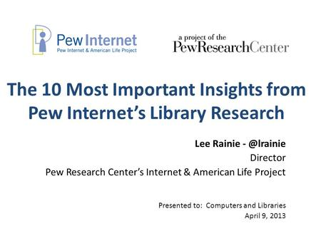 The 10 Most Important Insights from Pew Internet's Library Research Lee Rainie Director Pew Research Center's Internet & American Life Project.
