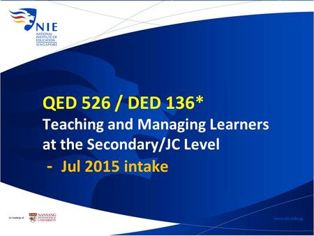 QED 526 / DED 136* Teaching and Managing Learners at the Secondary/JC Level - Jul 2015 intake.