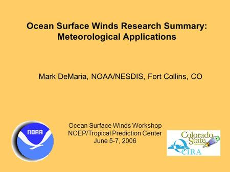 Ocean Surface Winds Research Summary: Meteorological Applications Mark DeMaria, NOAA/NESDIS, Fort Collins, CO Ocean Surface Winds Workshop NCEP/Tropical.