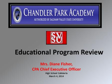 Educational Program Review Mrs. Diane Fisher, CPA Chief Executive Officer High School Cafeteria March 4, 2014.