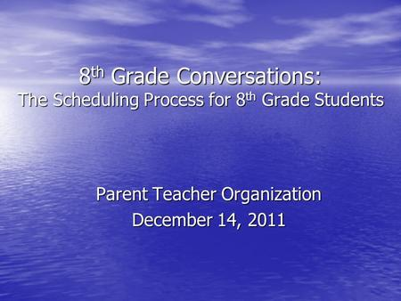 8 th Grade Conversations: The Scheduling Process for 8 th Grade Students Parent Teacher Organization December 14, 2011.