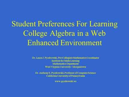Student Preferences For Learning College Algebra in a Web Enhanced Environment Dr. Laura J. Pyzdrowski, Pre-Collegiate Mathematics Coordinator Institute.