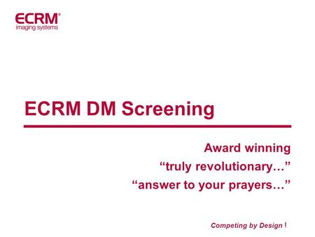 "ECRM DM Screening Award winning ""truly revolutionary…"" ""answer to your prayers…"" Competing by Design !"