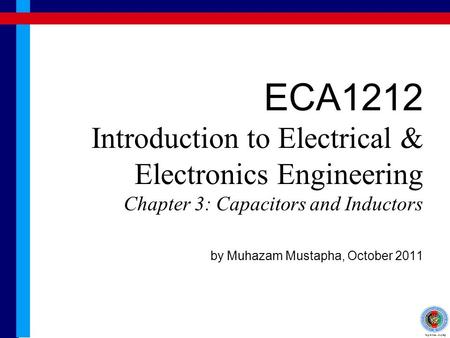 ECA1212 Introduction to Electrical & Electronics Engineering Chapter 3: Capacitors and Inductors by Muhazam Mustapha, October 2011.