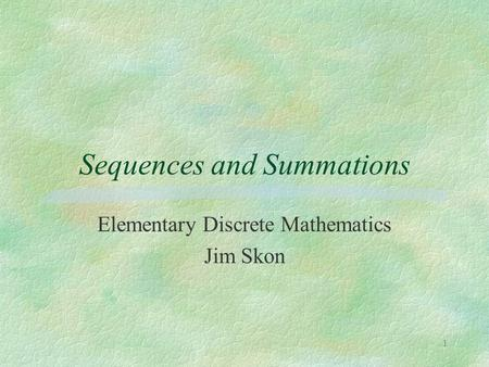 1 Sequences and Summations Elementary Discrete Mathematics Jim Skon.