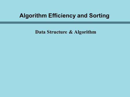 Algorithm Efficiency and Sorting Data Structure & Algorithm.