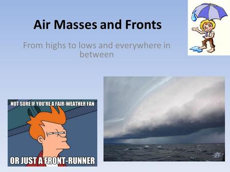 Air Masses and Fronts From highs to lows and everywhere in between.