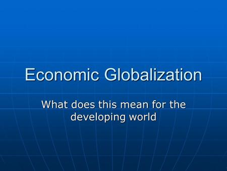 Economic Globalization What does this mean for the developing world.