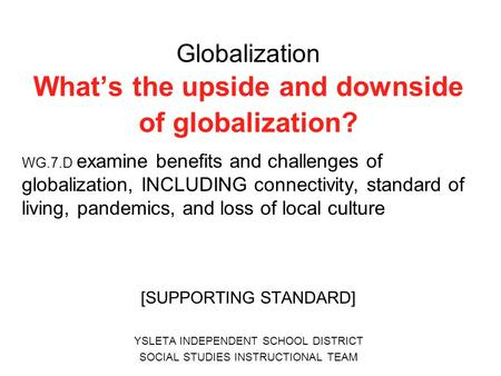 Globalization What's the upside and downside of globalization? WG.7.D examine benefits and challenges of globalization, INCLUDING connectivity, standard.