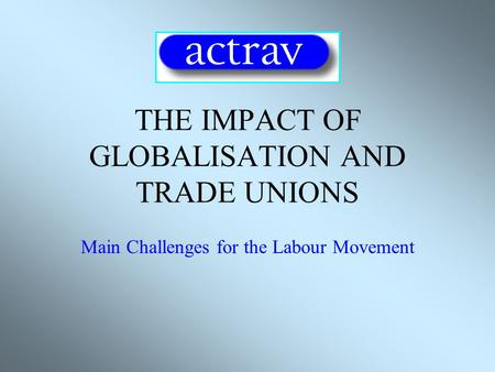 THE IMPACT OF GLOBALISATION AND TRADE UNIONS Main Challenges for the Labour Movement.