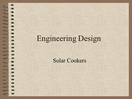 Engineering Design Solar Cookers. Why Solar Cook Simplest, safest, most convenient way to cook food without consuming food Used in third world countries.