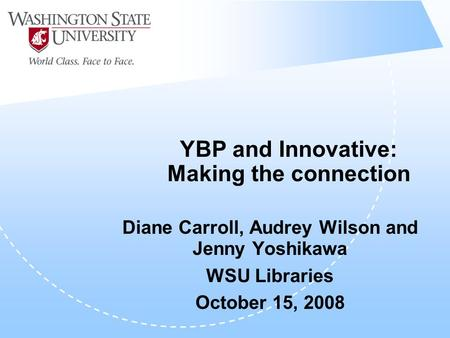 YBP and Innovative: Making the connection Diane Carroll, Audrey Wilson and Jenny Yoshikawa WSU Libraries October 15, 2008.