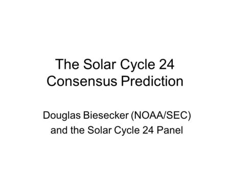 The Solar Cycle 24 Consensus Prediction Douglas Biesecker (NOAA/SEC) and the Solar Cycle 24 Panel.
