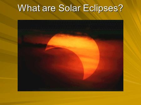 What are Solar Eclipses?. Solar Eclipse The Moon is between the Sun and the Earth. Sun and the Earth. –As seen from the Earth, the Moon blocks the Sun.
