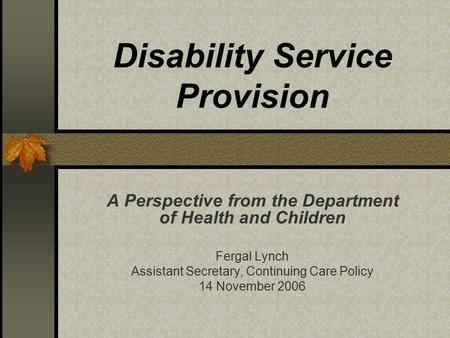 Disability Service Provision A Perspective from the Department of Health and Children Fergal Lynch Assistant Secretary, Continuing Care Policy 14 November.