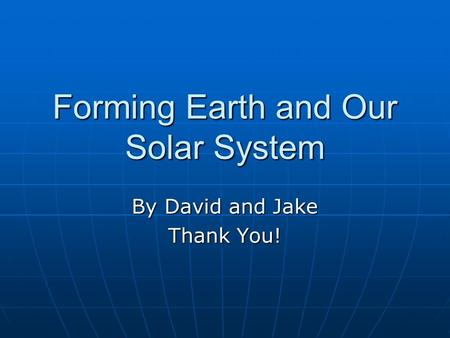 Forming Earth and Our Solar System By David and Jake Thank You!