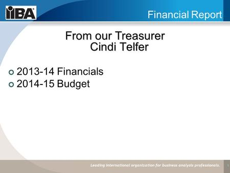 1 Financial Report From our Treasurer Cindi Telfer 2013-14 Financials 2014-15 Budget Leading international organization for business analysis professionals.