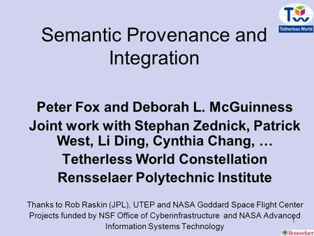 1 Semantic Provenance and Integration Peter Fox and Deborah L. McGuinness Joint work with Stephan Zednick, Patrick West, Li Ding, Cynthia Chang, … Tetherless.