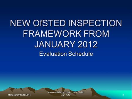 Maria landy 10/10/2011 1 www.marialandy.co.uk. New Ofsted Jan 2012 NEW OfSTED INSPECTION FRAMEWORK FROM JANUARY 2012 Evaluation Schedule.