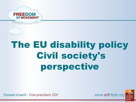 Www.edf-feph.org The EU disability policy Civil society's perspective Donata Vivanti - Vice-president EDF.