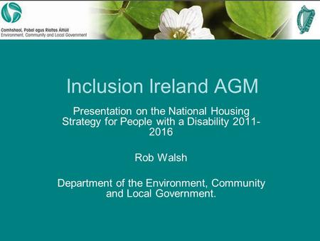 Inclusion Ireland AGM Presentation on the National Housing Strategy for People with a Disability 2011- 2016 Rob Walsh Department of the Environment, Community.