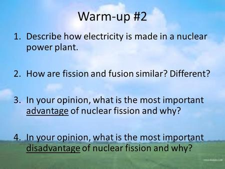 Warm-up #2 1.Describe how electricity is made in a nuclear power plant. 2.How are fission and fusion similar? Different? 3.In your opinion, what is the.