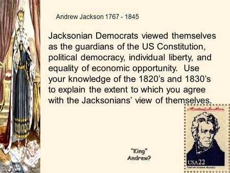 Andrew Jackson 1767 - 1845 Jacksonian Democrats viewed themselves as the guardians of the US Constitution, political democracy, individual liberty, and.