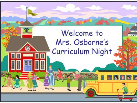 Welcome to Mrs. Osborne's Curriculum Night. Schedule 6:15p.m. to 6:40 p.m. - Session 1 6:45p.m. to 7:10 p.m. - Session 2.