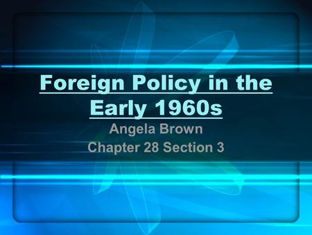 1 Foreign Policy in the Early 1960s Angela Brown Chapter 28 Section 3.