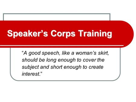 "Speaker's Corps Training ""A good speech, like a woman's skirt, should be long enough to cover the subject and short enough to create interest."""