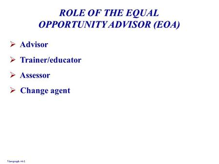 ROLE OF THE EQUAL OPPORTUNITY ADVISOR (EOA) Viewgraph #4-1  Advisor  Trainer/educator  Assessor  Change agent.