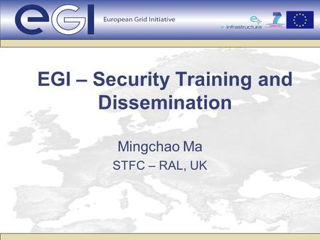 EGI – Security Training and Dissemination Mingchao Ma STFC – RAL, UK.
