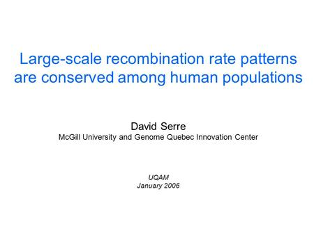 Large-scale recombination rate patterns are conserved among human populations David Serre McGill University and Genome Quebec Innovation Center UQAM January.