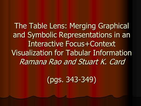 The Table Lens: Merging Graphical and Symbolic Representations in an Interactive Focus+Context Visualization for Tabular Information Ramana Rao and Stuart.