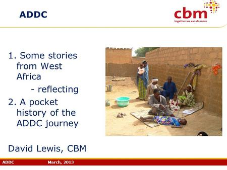 ADDC March, 2013 ADDC 1. Some stories from West Africa - reflecting 2. A pocket history of the ADDC journey David Lewis, CBM.