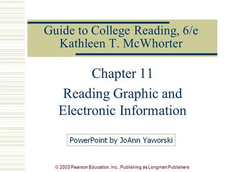 © 2003 Pearson Education, Inc., Publishing as Longman Publishers Guide to College Reading, 6/e Kathleen T. McWhorter Chapter 11 Reading Graphic and Electronic.