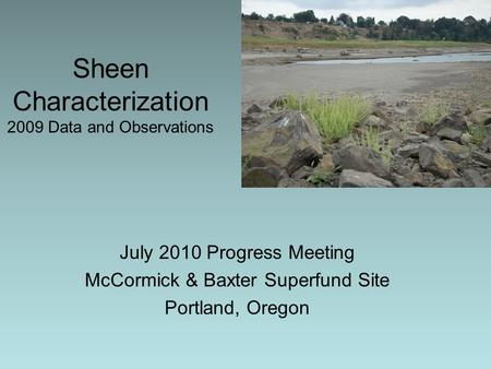 Sheen Characterization 2009 Data and Observations July 2010 Progress Meeting McCormick & Baxter Superfund Site Portland, Oregon.