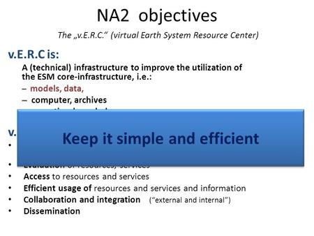 "NA2 objectives The ""v.E.R.C."" (virtual Earth System Resource Center) v.E.R.C is: A (technical) infrastructure to improve the utilization of the ESM core-infrastructure,"