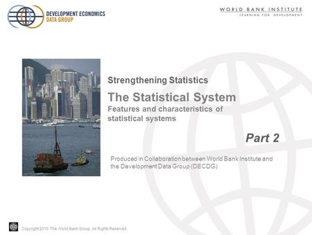Copyright 2010, The World Bank Group. All Rights Reserved. The Statistical System Features and characteristics of statistical systems Part 2 Strengthening.