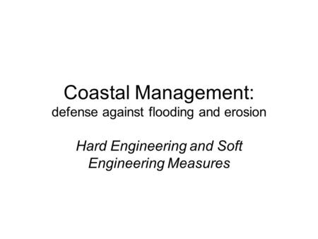 Coastal Management: defense against flooding and erosion Hard Engineering and Soft Engineering Measures.