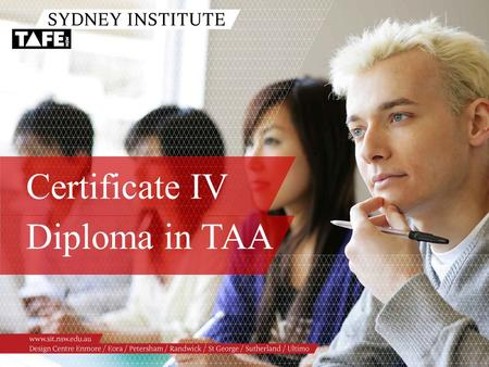 Certificate IV Diploma in TAA. Ambition in Action www.sit.nsw.edu.au Presenters /Julie Collareda /Gerard Kell /Stephan Ridgway /Jenny Barlow /Michael.